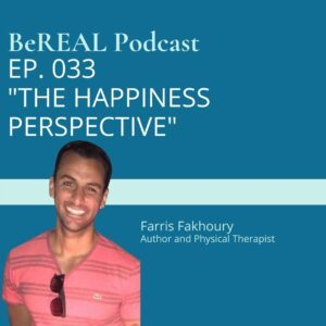 """Image of Physical Therapist Farris Fakhoury as he discusses the mental health impacts of physical therapy and recovery from trauma. Image reads """"BeREAL Podcast episode 33 The Happiness Perspective"""""""
