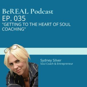 """Image Sydney Silver as she discusses soul coaching, business coaching, and mental health coaching. Image reads """"BeREAL Podcast episode 35 Getting to the Heart of Soul Coaching"""""""