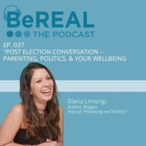 """Image of Diana Limongi, a podcaster who specializes in parenting and politics. She is here to discuss post election fatigue. Image reads """"BeREAL The Podcast Episode 37: Post election conversation, parenting, politics, and your wellbeing."""""""