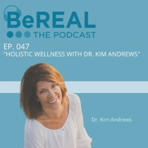 """Image of Dr. Kim Andrews, Holistic Wellness life coach who blends therapy with spirituality. Image reads """"BeREAL The Podcast: Episode 47 - Holistic Wellness with Dr. Kim Andrews."""