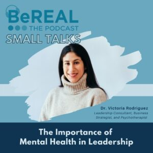"Image of Dr. Victoria Rodriguez discussing the importance of mental health in the workplace. Image reads ""BeREAL The Podcast: Small talks - The importance of mental health in leadership."""