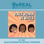 "Image of Black Woman Be Whole, Kimberly Moore, Ednesha Saulsbury, and Marquia Farmer. They join us today to discuss black women and different ideas of what it means to be black. Image reads ""BeREAL The Podcast - Episode 50: Black Woman Be Whole Takeover"""