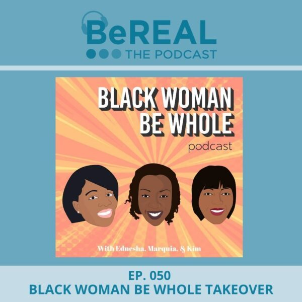 """Image of Black Woman Be Whole, Kimberly Moore, Ednesha Saulsbury, and Marquia Farmer. They join us today to discuss black women and different ideas of what it means to be black. Image reads """"BeREAL The Podcast - Episode 50: Black Woman Be Whole Takeover"""""""