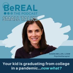 """Image of Susan Miller, psychotherapist in NYC specializing in families, parents, and kids. Image reads: """"BeREAL The Podcast: Small Talks - Your Kid is Graduating from College in a Pandemic... Now What?"""""""