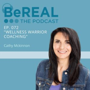 """Image of transformational coach, Cathy Mckinnon. Image reads """"BeREAL The Podcast - Episode 72 - Wellness Warrior Coaching"""""""